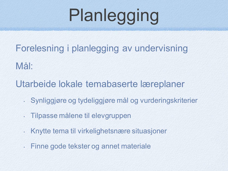 Planlegging Forelesning i planlegging av undervisning Mål: Utarbeide lokale temabaserte læreplaner Synliggjøre og tydeliggjøre mål og vurderingskriter