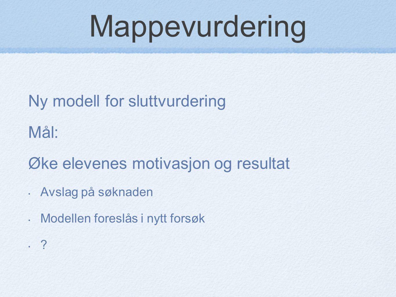 Mappevurdering Ny modell for sluttvurdering Mål: Øke elevenes motivasjon og resultat Avslag på søknaden Modellen foreslås i nytt forsøk ?