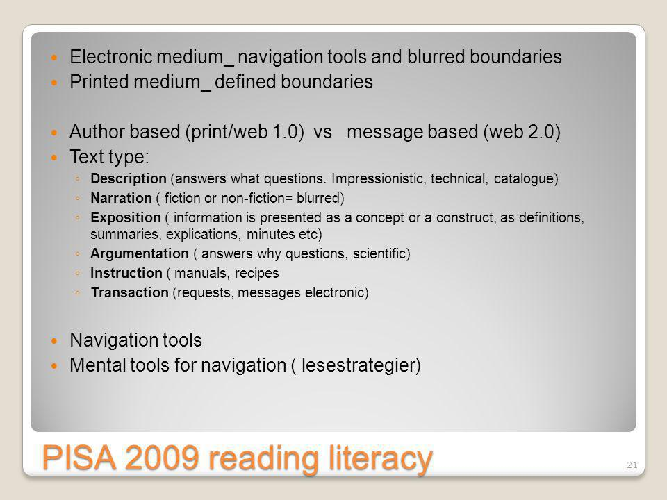 PISA 2009 reading literacy Electronic medium_ navigation tools and blurred boundaries Printed medium_ defined boundaries Author based (print/web 1.0) vs message based (web 2.0) Text type: ◦ Description (answers what questions.