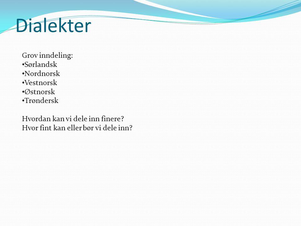 Dialekter Grov inndeling: Sørlandsk Nordnorsk Vestnorsk Østnorsk Trøndersk Hvordan kan vi dele inn finere? Hvor fint kan eller bør vi dele inn?