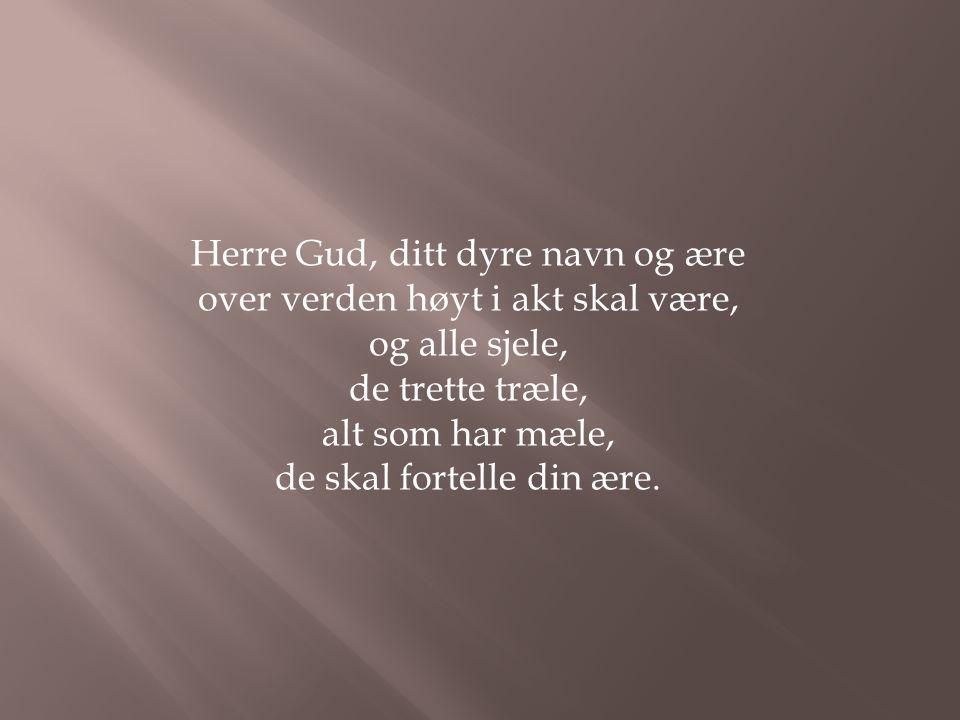 Herre Gud, ditt dyre navn og ære over verden høyt i akt skal være, og alle sjele, de trette træle, alt som har mæle, de skal fortelle din ære.