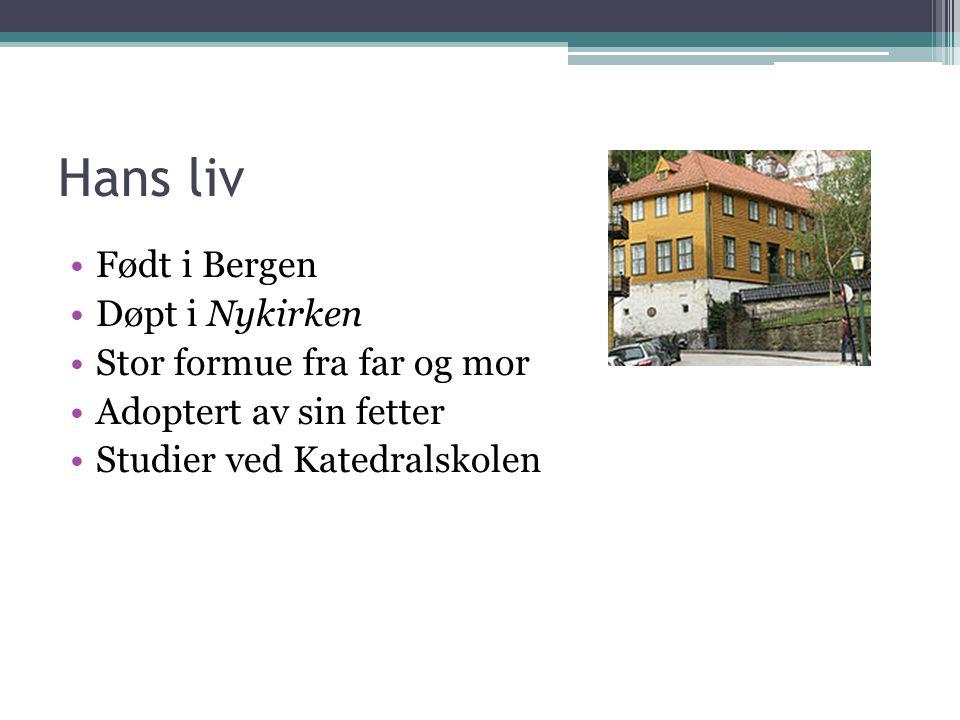 Hans liv Født i Bergen Døpt i Nykirken Stor formue fra far og mor Adoptert av sin fetter Studier ved Katedralskolen
