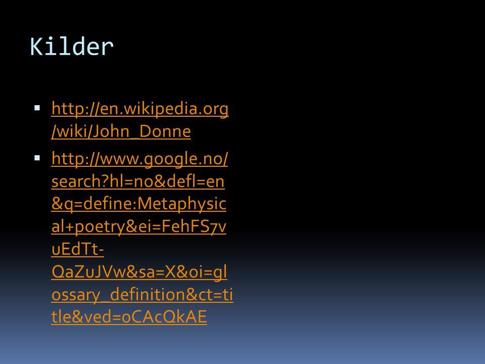 Kilder  http://en.wikipedia.org /wiki/John_Donne http://en.wikipedia.org /wiki/John_Donne  http://www.google.no/ search?hl=no&defl=en &q=define:Metaphysic al+poetry&ei=FehFS7v uEdTt- QaZuJVw&sa=X&oi=gl ossary_definition&ct=ti tle&ved=0CAcQkAE http://www.google.no/ search?hl=no&defl=en &q=define:Metaphysic al+poetry&ei=FehFS7v uEdTt- QaZuJVw&sa=X&oi=gl ossary_definition&ct=ti tle&ved=0CAcQkAE