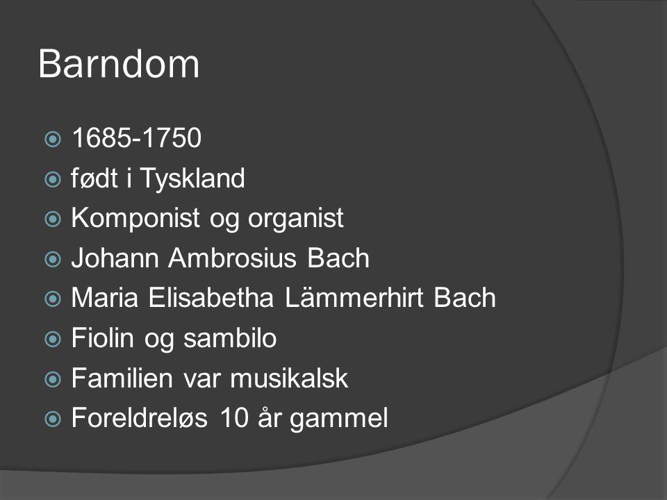Barndom  1685-1750  født i Tyskland  Komponist og organist  Johann Ambrosius Bach  Maria Elisabetha Lämmerhirt Bach  Fiolin og sambilo  Familie