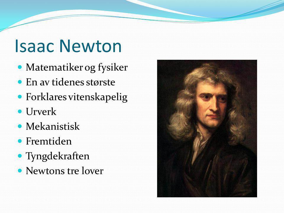 Isaac Newton Matematiker og fysiker En av tidenes største Forklares vitenskapelig Urverk Mekanistisk Fremtiden Tyngdekraften Newtons tre lover