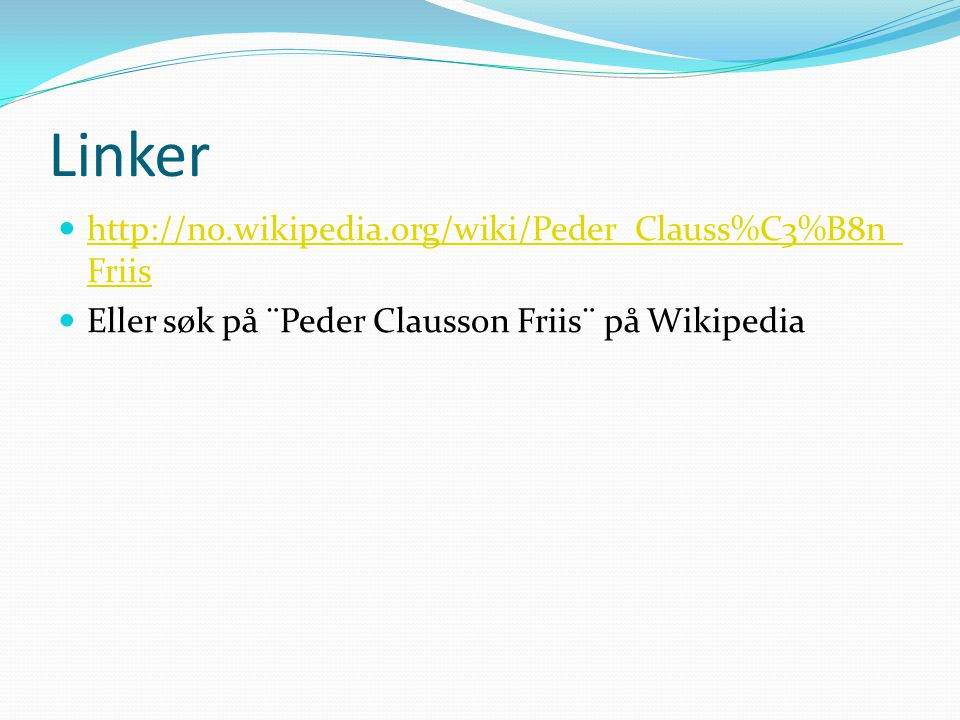 Linker http://no.wikipedia.org/wiki/Peder_Clauss%C3%B8n_ Friis http://no.wikipedia.org/wiki/Peder_Clauss%C3%B8n_ Friis Eller søk på ¨Peder Clausson Friis¨ på Wikipedia
