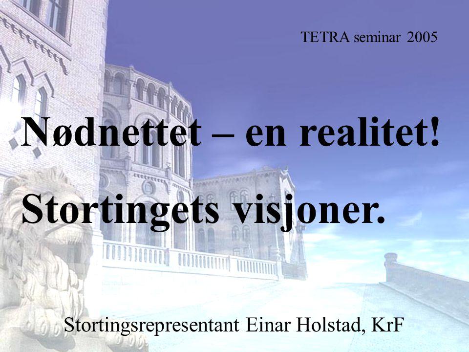 Stortingsrepresentant Einar Holstad, KrF 1 Nødnettet – en realitet! Stortingets visjoner. Stortingsrepresentant Einar Holstad, KrF TETRA seminar 2005