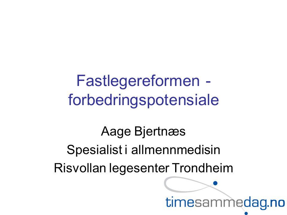 Fastlegereformen - forbedringspotensiale Aage Bjertnæs Spesialist i allmennmedisin Risvollan legesenter Trondheim