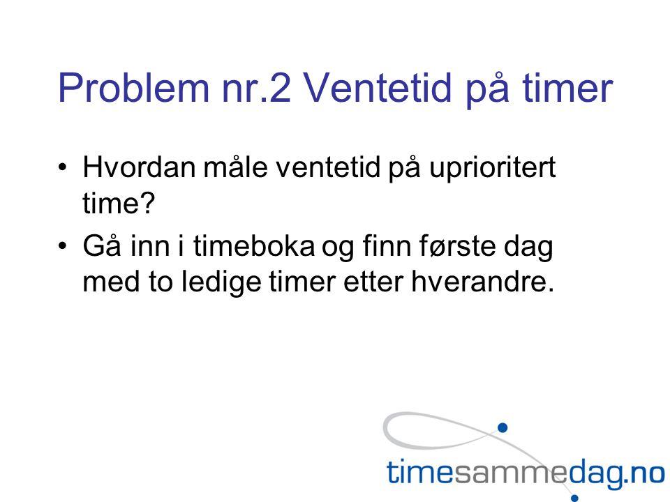 Problem nr.2 Ventetid på timer Hvordan måle ventetid på uprioritert time? Gå inn i timeboka og finn første dag med to ledige timer etter hverandre.