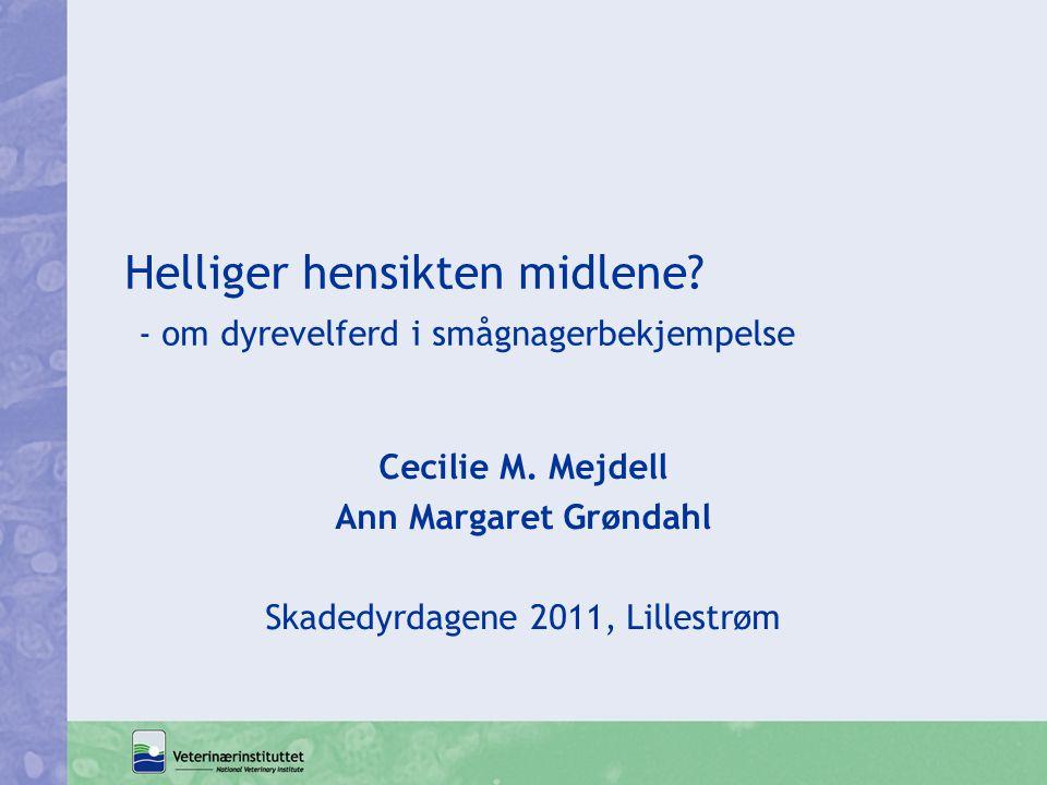 Helliger hensikten midlene? - om dyrevelferd i smågnagerbekjempelse Cecilie M. Mejdell Ann Margaret Grøndahl Skadedyrdagene 2011, Lillestrøm