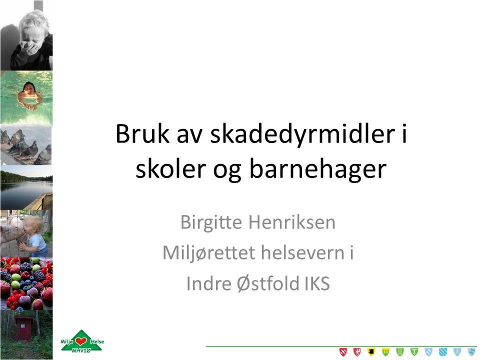 Bruk av skadedyrmidler i skoler og barnehager Birgitte Henriksen Miljørettet helsevern i Indre Østfold IKS