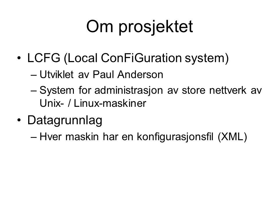 Om prosjektet LCFG (Local ConFiGuration system) –Utviklet av Paul Anderson –System for administrasjon av store nettverk av Unix- / Linux-maskiner Datagrunnlag –Hver maskin har en konfigurasjonsfil (XML)