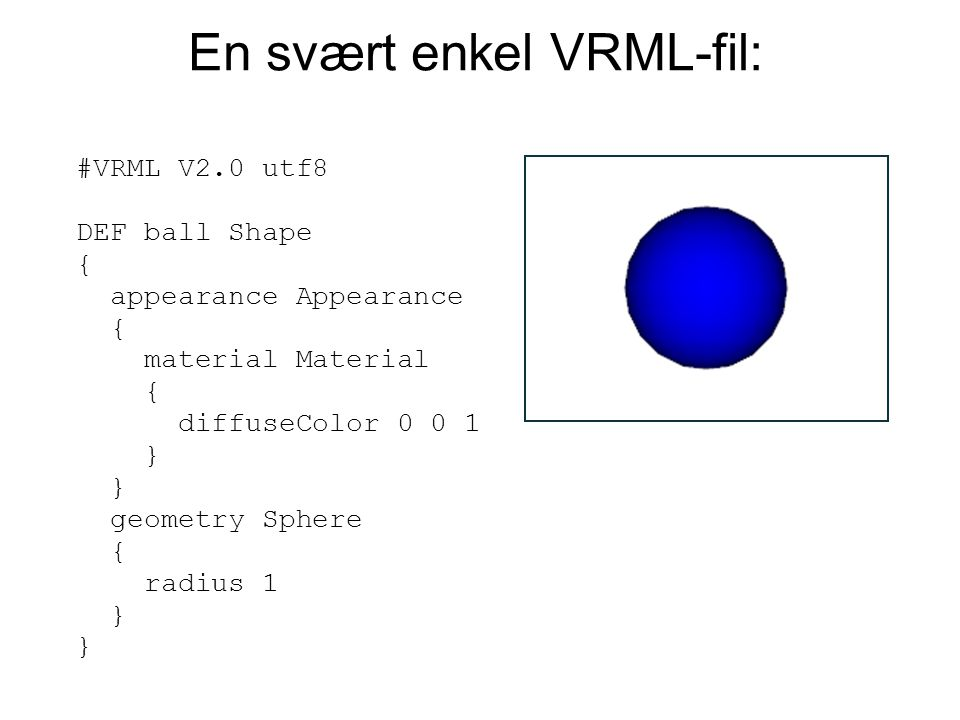 #VRML V2.0 utf8 DEF ball Shape { appearance Appearance { material Material { diffuseColor 0 0 1 } } geometry Sphere { radius 1 } } En svært enkel VRML-fil:
