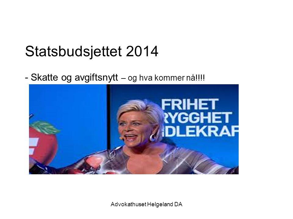 Advokathuset Helgeland DA Statsbudsjettet 2014 - Skatte og avgiftsnytt – og hva kommer nå!!!!