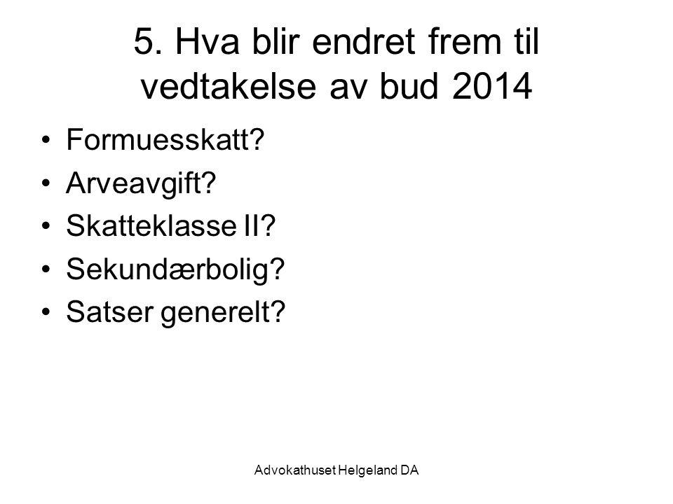 Advokathuset Helgeland DA 5. Hva blir endret frem til vedtakelse av bud 2014 Formuesskatt? Arveavgift? Skatteklasse II? Sekundærbolig? Satser generelt