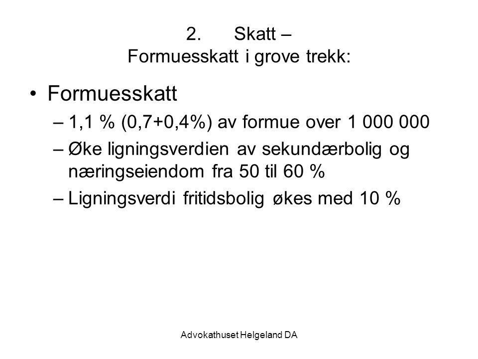 Advokathuset Helgeland DA 2.Skatt – Formuesskatt i grove trekk: Formuesskatt –1,1 % (0,7+0,4%) av formue over 1 000 000 –Øke ligningsverdien av sekundærbolig og næringseiendom fra 50 til 60 % –Ligningsverdi fritidsbolig økes med 10 %