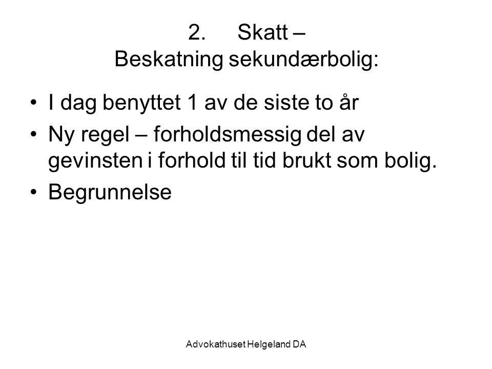 Advokathuset Helgeland DA 2.Skatt – Beskatning sekundærbolig: I dag benyttet 1 av de siste to år Ny regel – forholdsmessig del av gevinsten i forhold til tid brukt som bolig.