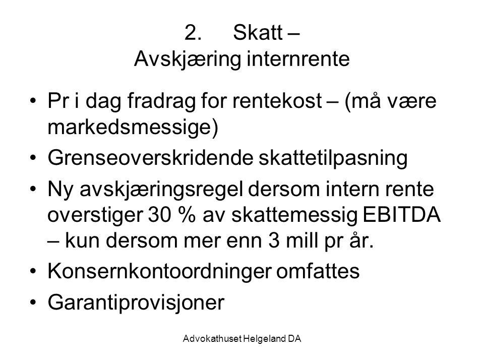Advokathuset Helgeland DA 2.Skatt – Avskjæring internrente Pr i dag fradrag for rentekost – (må være markedsmessige) Grenseoverskridende skattetilpasning Ny avskjæringsregel dersom intern rente overstiger 30 % av skattemessig EBITDA – kun dersom mer enn 3 mill pr år.