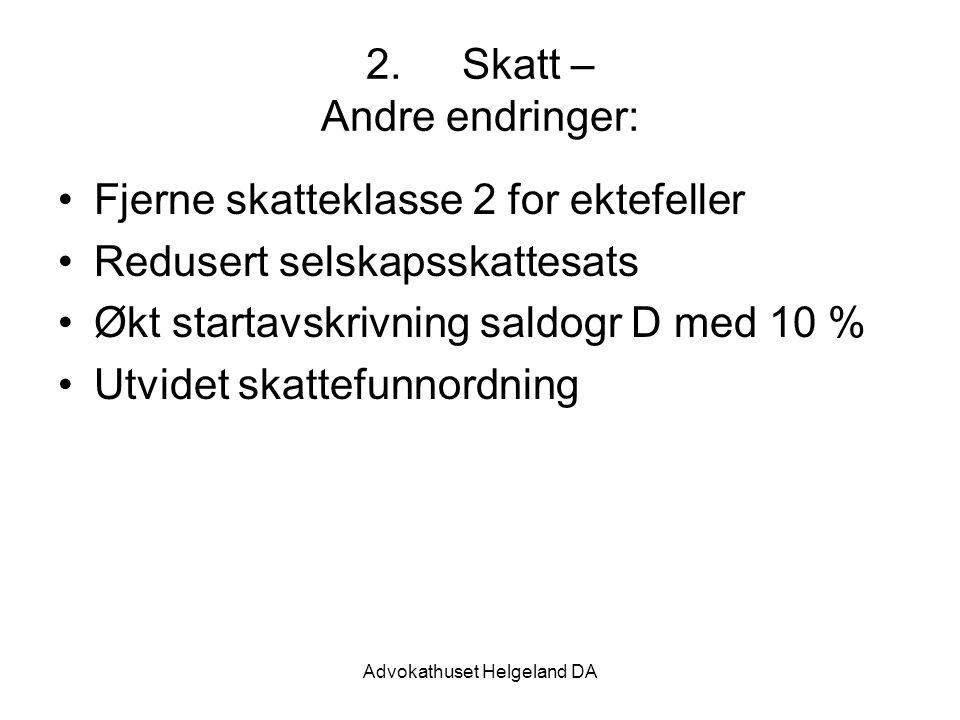 Advokathuset Helgeland DA 2.Skatt – Andre endringer: Fjerne skatteklasse 2 for ektefeller Redusert selskapsskattesats Økt startavskrivning saldogr D m
