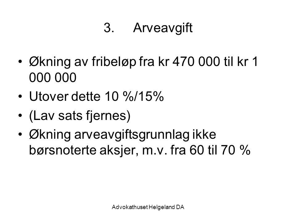 Advokathuset Helgeland DA 3.Arveavgift Økning av fribeløp fra kr 470 000 til kr 1 000 000 Utover dette 10 %/15% (Lav sats fjernes) Økning arveavgiftsg