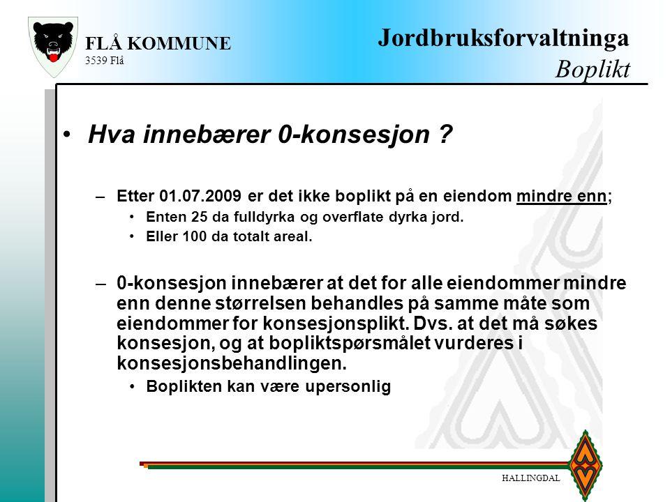 HALLINGDAL FLÅ KOMMUNE 3539 Flå Jordbruksforvaltninga Boplikt Hva innebærer 0-konsesjon ? –Etter 01.07.2009 er det ikke boplikt på en eiendom mindre e