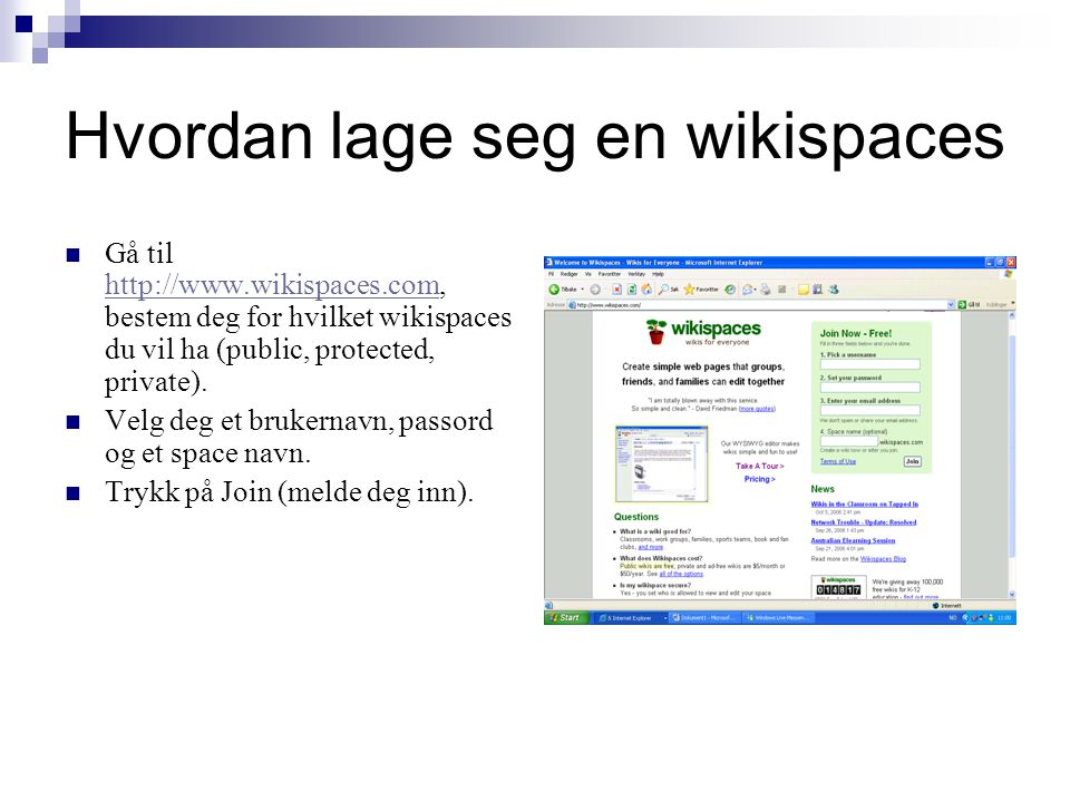 Hvordan lage seg en wikispaces Gå til http://www.wikispaces.com, bestem deg for hvilket wikispaces du vil ha (public, protected, private).