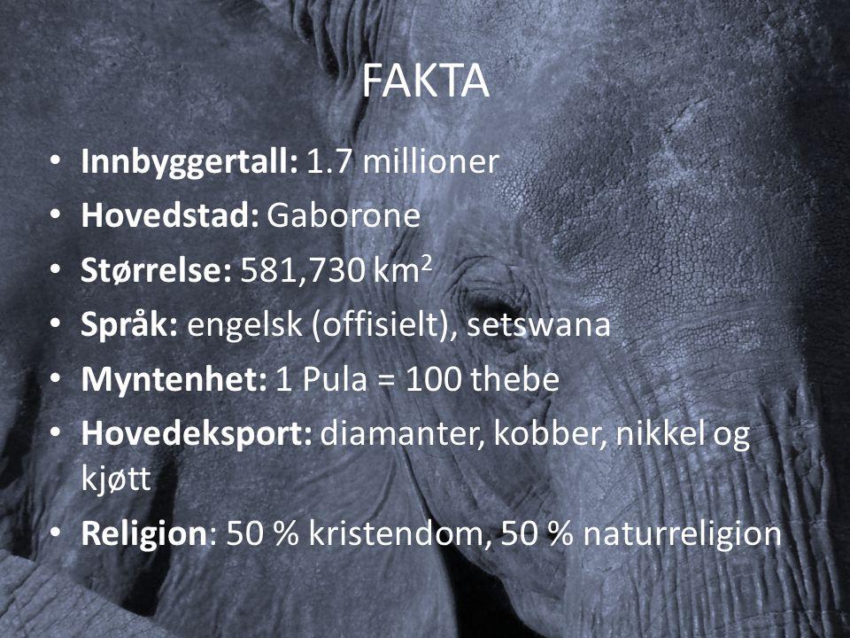 FAKTA Innbyggertall: 1.7 millioner Hovedstad: Gaborone Størrelse: 581,730 km 2 Språk: engelsk (offisielt), setswana Myntenhet: 1 Pula = 100 thebe Hovedeksport: diamanter, kobber, nikkel og kjøtt Religion: 50 % kristendom, 50 % naturreligion