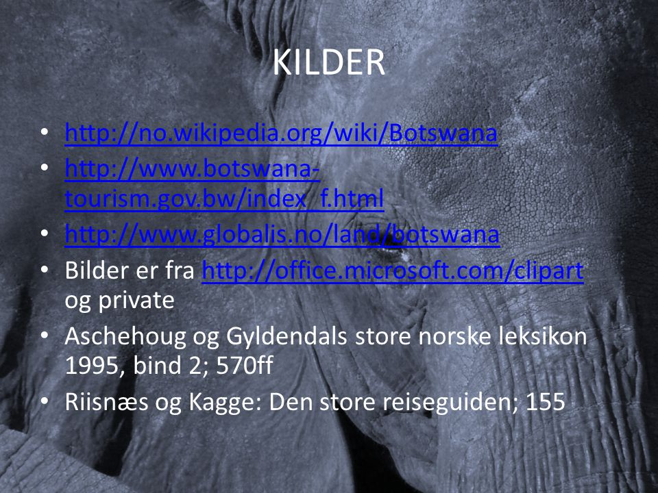 KILDER http://no.wikipedia.org/wiki/Botswana http://www.botswana- tourism.gov.bw/index_f.html http://www.botswana- tourism.gov.bw/index_f.html http://www.globalis.no/land/botswana Bilder er fra http://office.microsoft.com/clipart og privatehttp://office.microsoft.com/clipart Aschehoug og Gyldendals store norske leksikon 1995, bind 2; 570ff Riisnæs og Kagge: Den store reiseguiden; 155