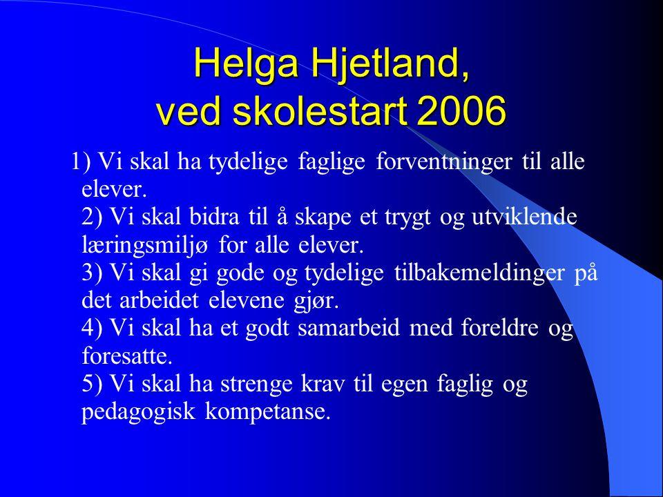 Helga Hjetland, ved skolestart 2006 1) Vi skal ha tydelige faglige forventninger til alle elever. 2) Vi skal bidra til å skape et trygt og utviklende