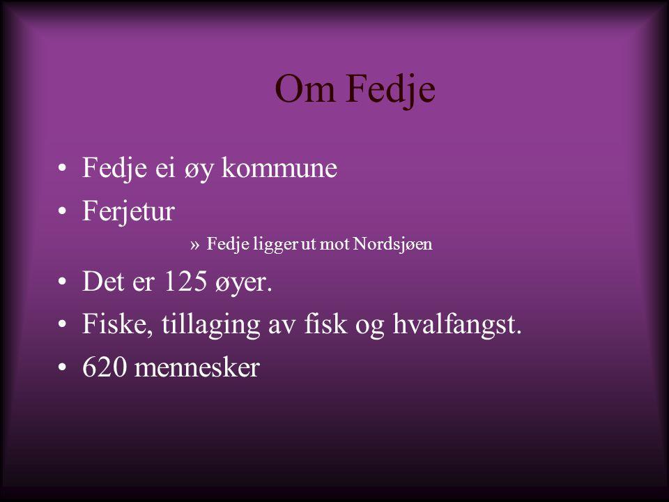 Om Fedje Fedje ei øy kommune Ferjetur »Fedje ligger ut mot Nordsjøen Det er 125 øyer. Fiske, tillaging av fisk og hvalfangst. 620 mennesker