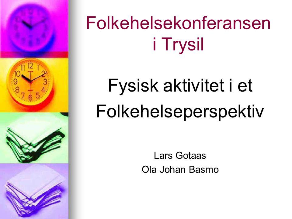 Folkehelsekonferansen i Trysil Fysisk aktivitet i et Folkehelseperspektiv Lars Gotaas Ola Johan Basmo