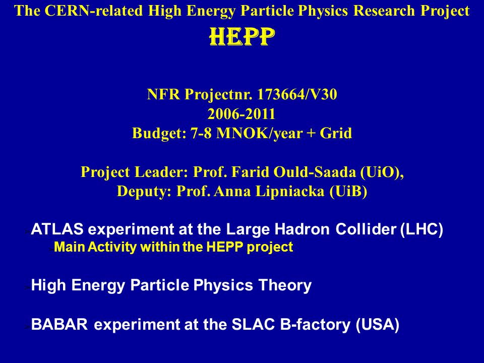 The CERN-related High Energy Particle Physics Research Project HEPP NFR Projectnr. 173664/V30 2006-2011 Budget: 7-8 MNOK/year + Grid Project Leader: P