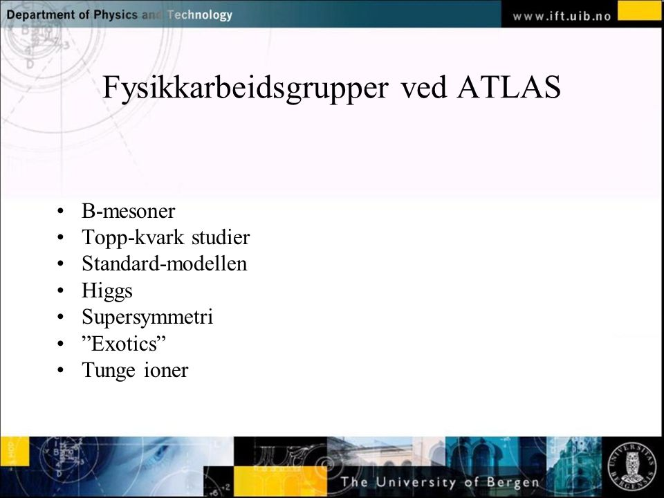 Fysikkarbeidsgrupper ved ATLAS B-mesoner Topp-kvark studier Standard-modellen Higgs Supersymmetri Exotics Tunge ioner