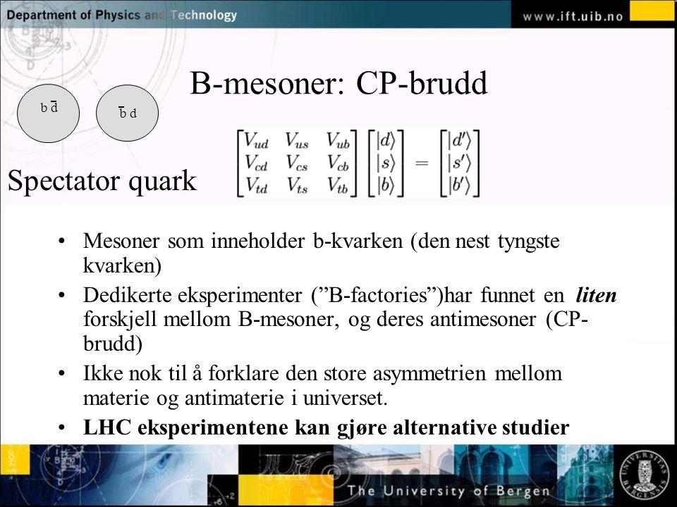 B-mesoner: CP-brudd Mesoner som inneholder b-kvarken (den nest tyngste kvarken) Dedikerte eksperimenter ( B-factories )har funnet en liten forskjell mellom B-mesoner, og deres antimesoner (CP- brudd) Ikke nok til å forklare den store asymmetrien mellom materie og antimaterie i universet.