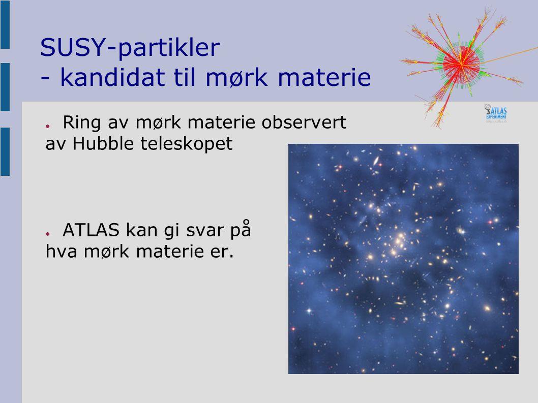 SUSY-partikler - kandidat til mørk materie ● Ring av mørk materie observert av Hubble teleskopet ● ATLAS kan gi svar på hva mørk materie er.