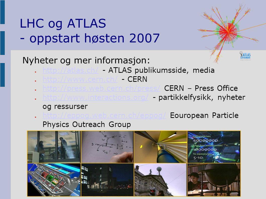 LHC og ATLAS - oppstart høsten 2007 Nyheter og mer informasjon: ● http://atlas.ch/ - ATLAS publikumsside, media http://atlas.ch/ ● http://www.cern.ch/ - CERN http://www.cern.ch/ ● http://press.web.cern.ch/press/ CERN – Press Office http://press.web.cern.ch/press/ ● http://www.interactions.org/ - partikkelfysikk, nyheter og ressurser http://www.interactions.org/ ● http://eppog.web.cern.ch/eppog/ Eouropean Particle Physics Outreach Group http://eppog.web.cern.ch/eppog/