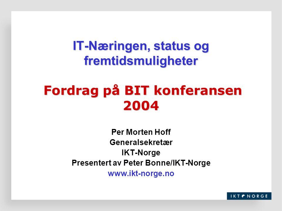 IT-Næringen, status og fremtidsmuligheter Fordrag på BIT konferansen 2004 Per Morten Hoff Generalsekretær IKT-Norge Presentert av Peter Bonne/IKT-Norg