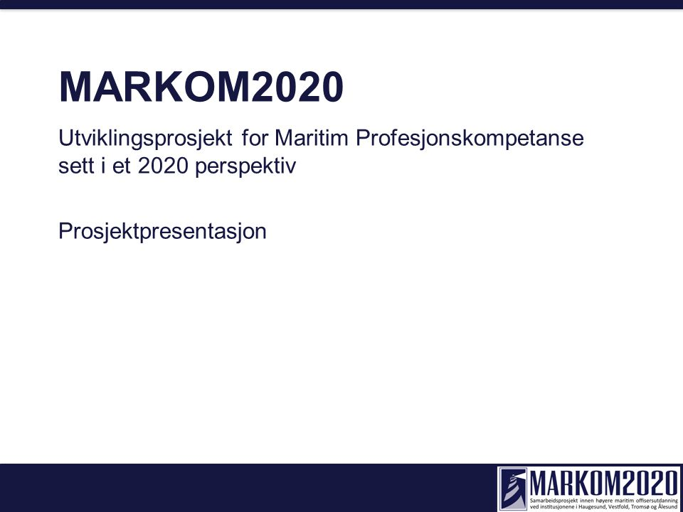 MARKOM2020 Utviklingsprosjekt for Maritim Profesjonskompetanse sett i et 2020 perspektiv Prosjektpresentasjon