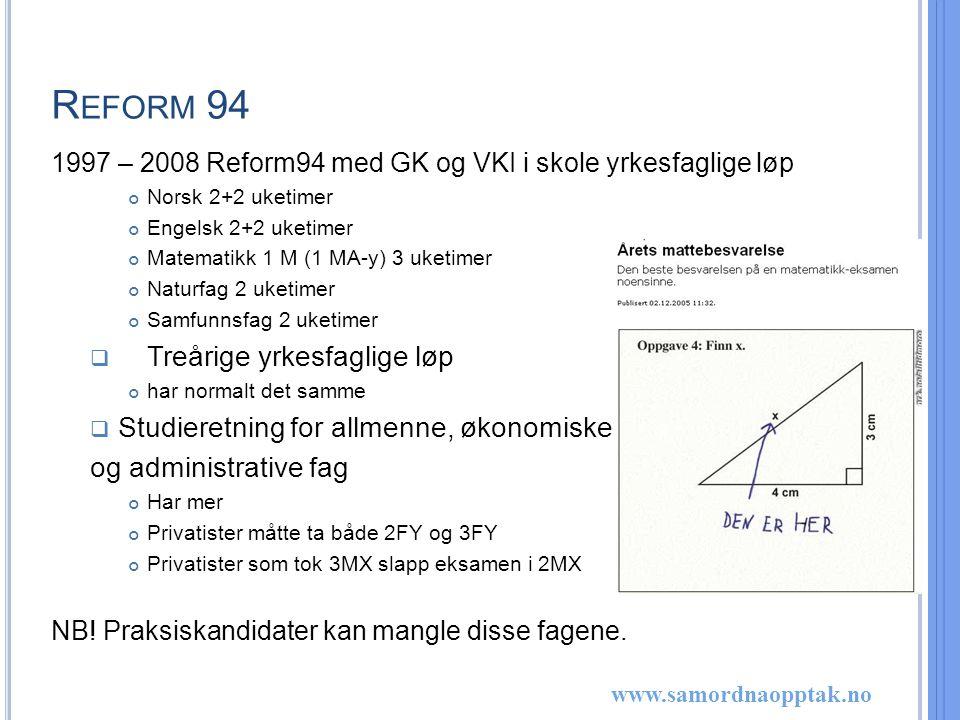 www.samordnaopptak.no R EFORM 94 1997 – 2008 Reform94 med GK og VKI i skole yrkesfaglige løp Norsk 2+2 uketimer Engelsk 2+2 uketimer Matematikk 1 M (1 MA-y) 3 uketimer Naturfag 2 uketimer Samfunnsfag 2 uketimer  Treårige yrkesfaglige løp har normalt det samme  Studieretning for allmenne, økonomiske og administrative fag Har mer Privatister måtte ta både 2FY og 3FY Privatister som tok 3MX slapp eksamen i 2MX NB.