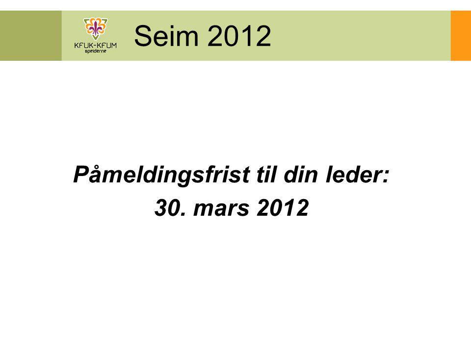 Seim 2012 Påmeldingsfrist til din leder: 30. mars 2012