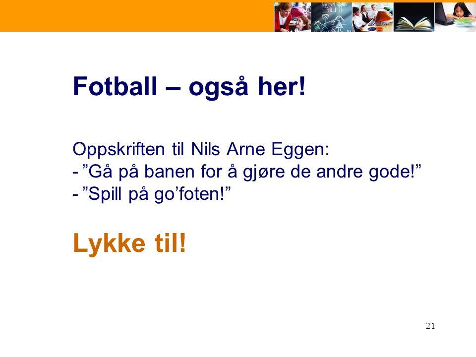 """21 Fotball – også her! Oppskriften til Nils Arne Eggen: -""""Gå på banen for å gjøre de andre gode!"""" -""""Spill på go'foten!"""" Lykke til!"""