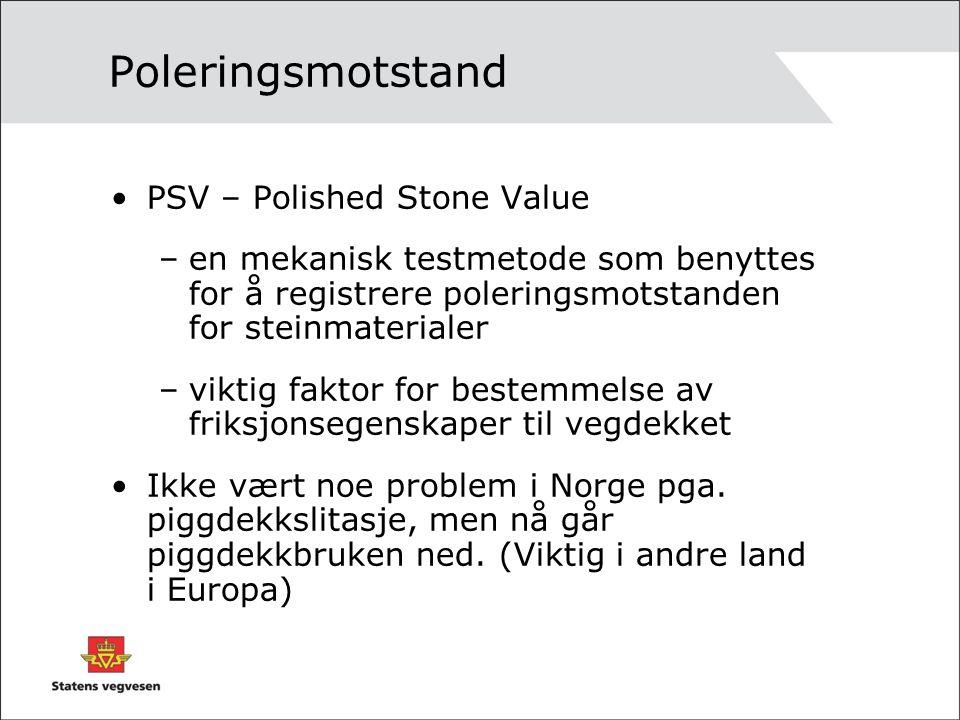 Poleringsmotstand PSV – Polished Stone Value –en mekanisk testmetode som benyttes for å registrere poleringsmotstanden for steinmaterialer –viktig faktor for bestemmelse av friksjonsegenskaper til vegdekket Ikke vært noe problem i Norge pga.