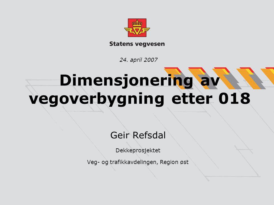 Dimensjonering av vegoverbygning etter 018 Geir Refsdal Dekkeprosjektet Veg- og trafikkavdelingen, Region øst 24. april 2007
