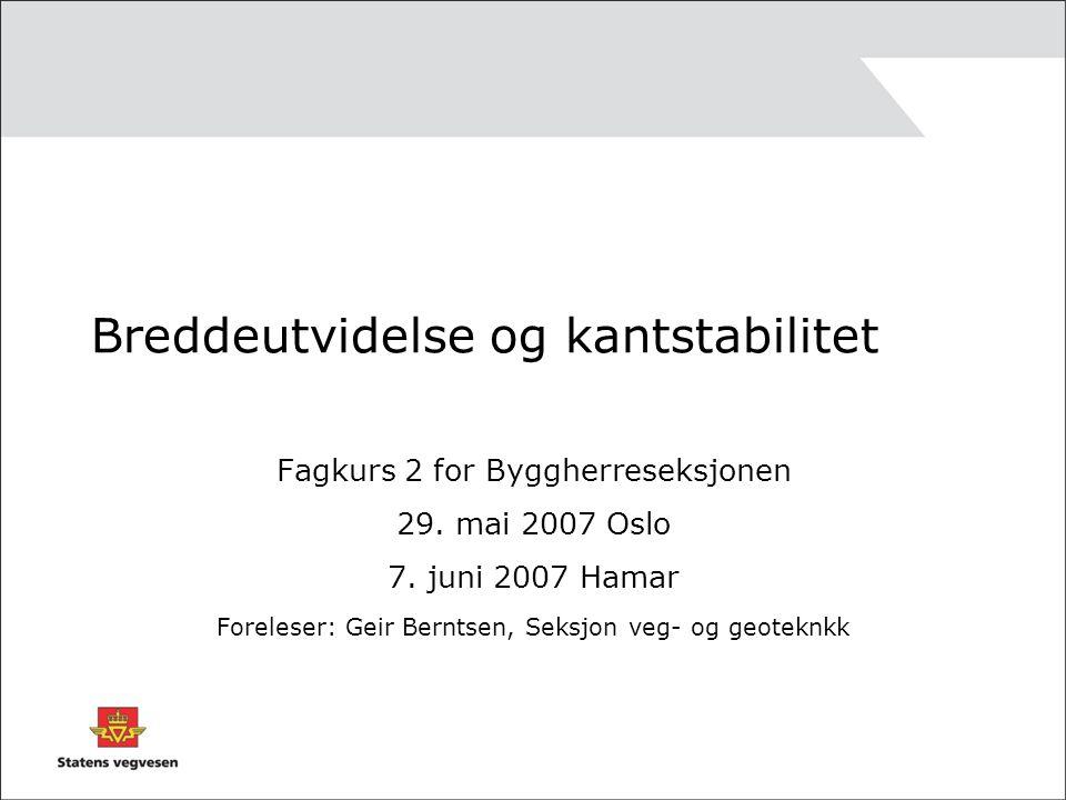 Breddeutvidelse og kantstabilitet Fagkurs 2 for Byggherreseksjonen 29. mai 2007 Oslo 7. juni 2007 Hamar Foreleser: Geir Berntsen, Seksjon veg- og geot