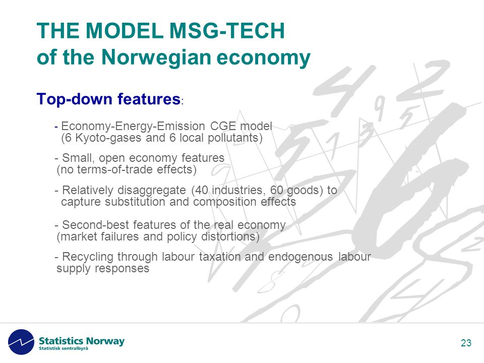 23 THE MODEL MSG-TECH of the Norwegian economy Top-down features : - Economy-Energy-Emission CGE model (6 Kyoto-gases and 6 local pollutants) - Small, open economy features (no terms-of-trade effects) - Relatively disaggregate (40 industries, 60 goods) to capture substitution and composition effects - Second-best features of the real economy (market failures and policy distortions) - Recycling through labour taxation and endogenous labour supply responses
