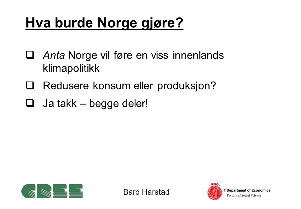 Hva burde Norge gjøre?  Anta Norge vil føre en viss innenlands klimapolitikk  Redusere konsum eller produksjon?  Ja takk – begge deler! Bård Harsta