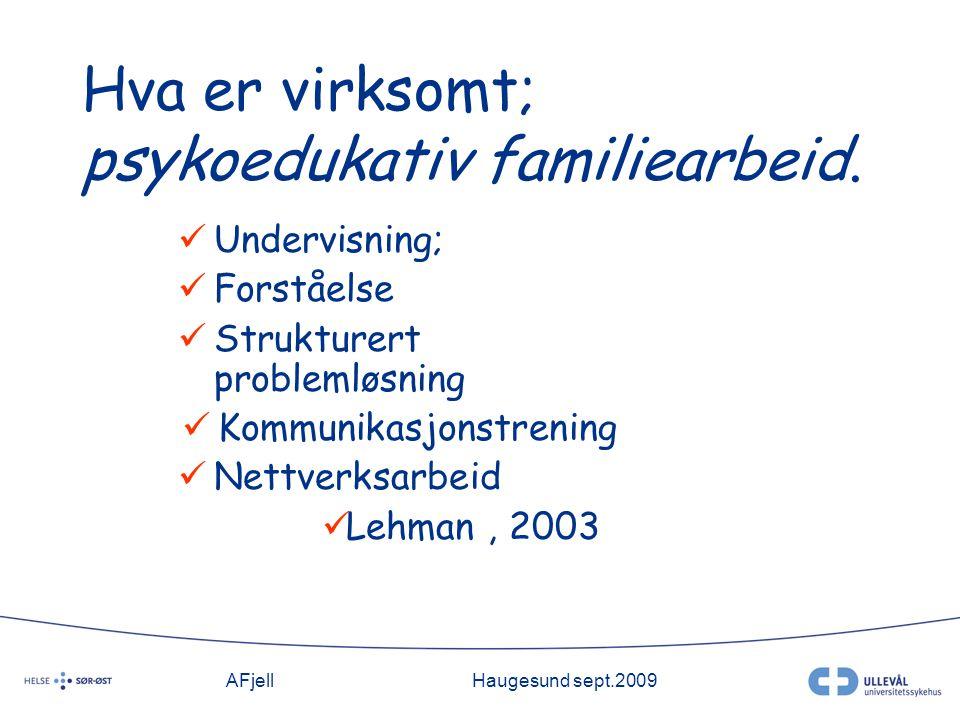 AFjellHaugesund sept.2009 Hva er virksomt; psykoedukativ familiearbeid.