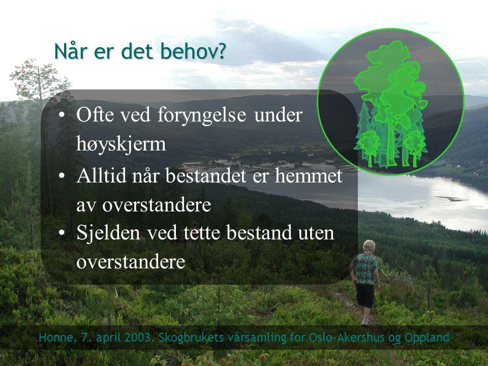 Når er det behov? Ofte ved foryngelse under høyskjerm Honne, 7. april 2003. Skogbrukets vårsamling for Oslo-Akershus og Oppland Alltid når bestandet e