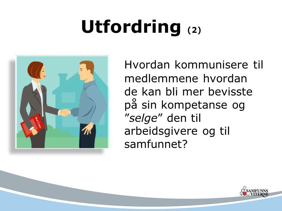 Utfordring (2) Hvordan kommunisere til medlemmene hvordan de kan bli mer bevisste på sin kompetanse og selge den til arbeidsgivere og til samfunnet