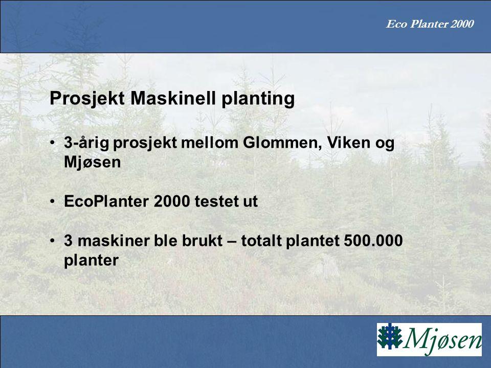 Eco Planter 2000 Prosjekt Maskinell planting 3-årig prosjekt mellom Glommen, Viken og Mjøsen EcoPlanter 2000 testet ut 3 maskiner ble brukt – totalt plantet 500.000 planter
